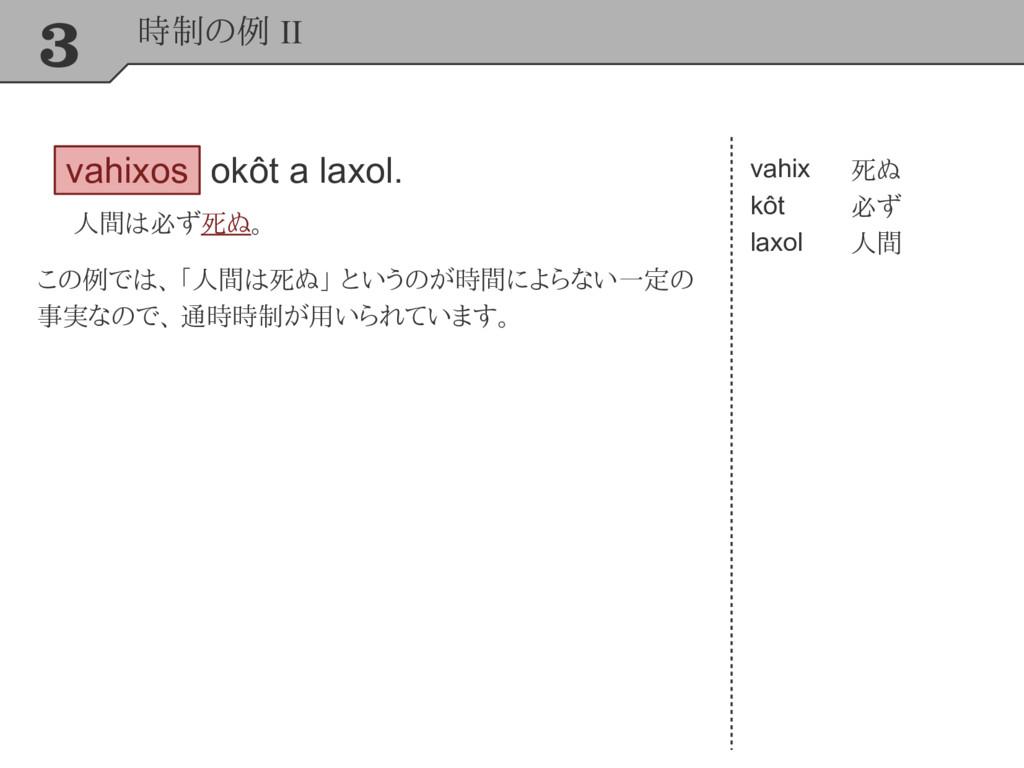 3 時制の例 II vahixos okôt a laxol. 人間は必ず死ぬ。 vahix ...