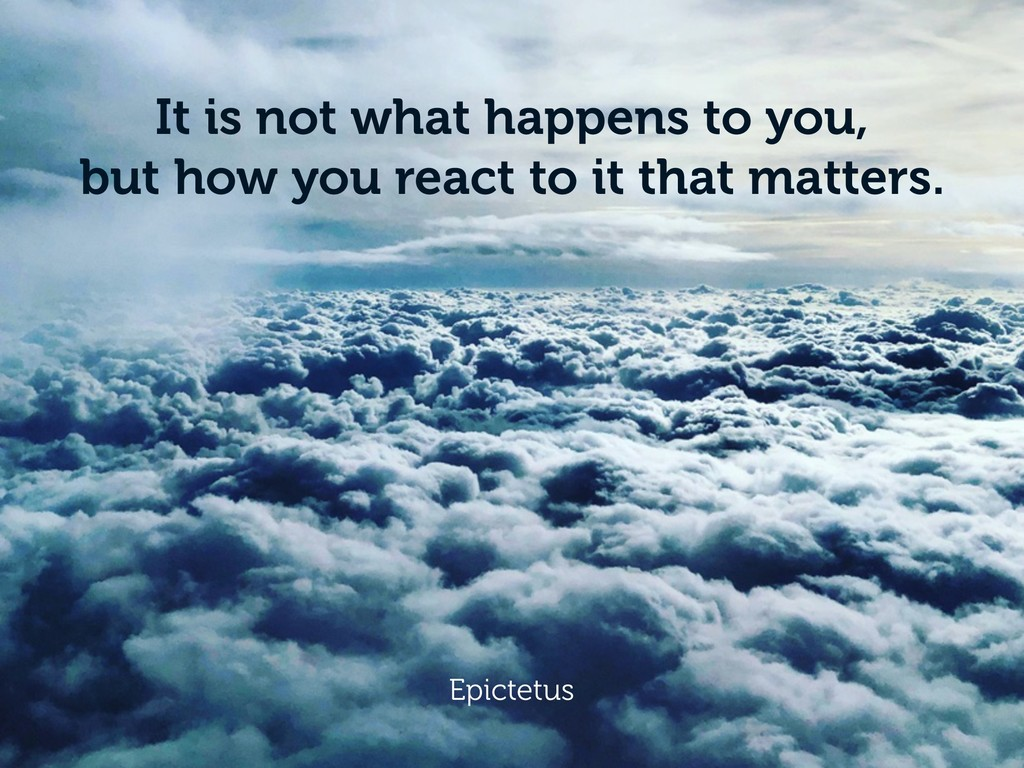 It is not what happens to you, but how you reac...