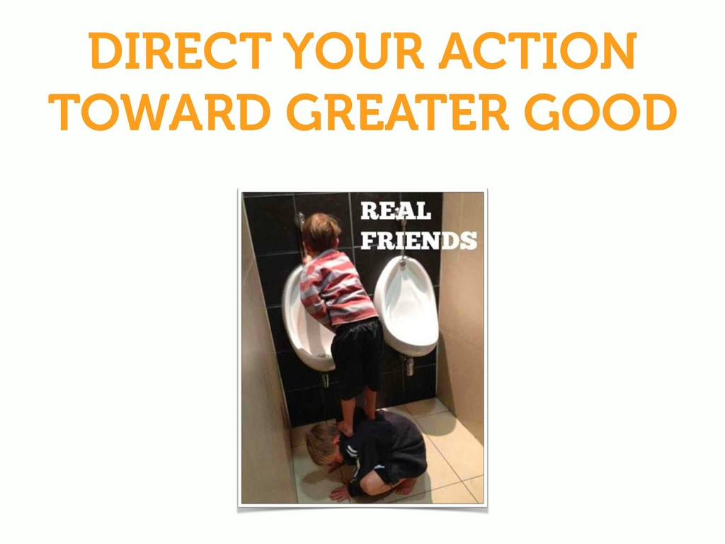 DIRECT YOUR ACTION TOWARD GREATER GOOD