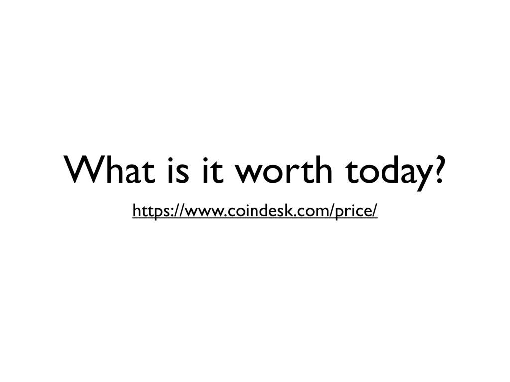 What is it worth today? https://www.coindesk.co...