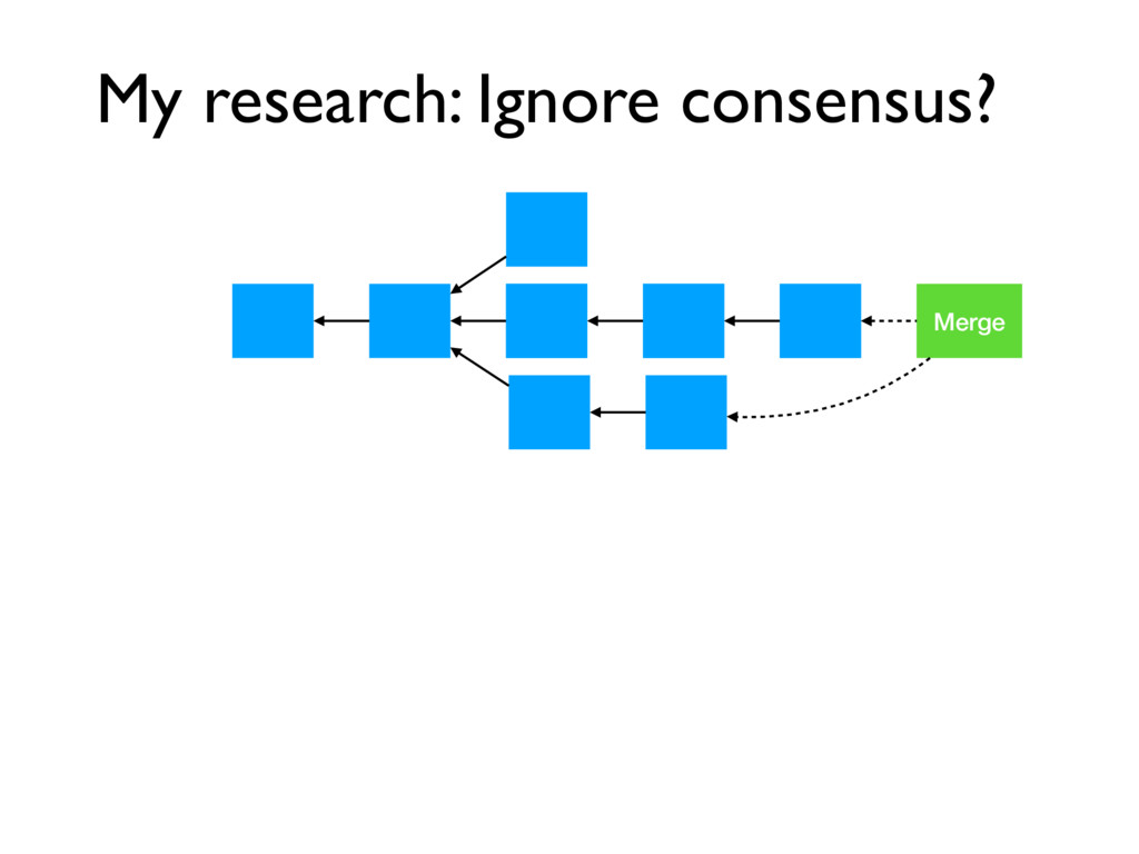 My research: Ignore consensus? Merge