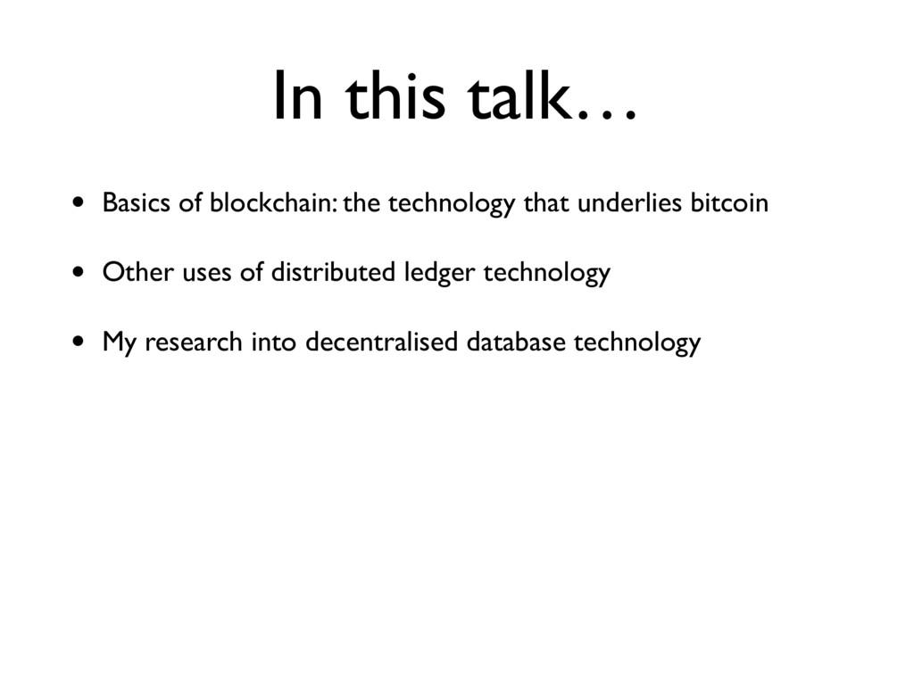 In this talk… • Basics of blockchain: the techn...