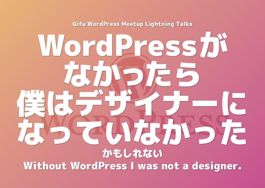 WordPressが なかったら 僕はデザイナーに なっていなかった Gifu WordPre...