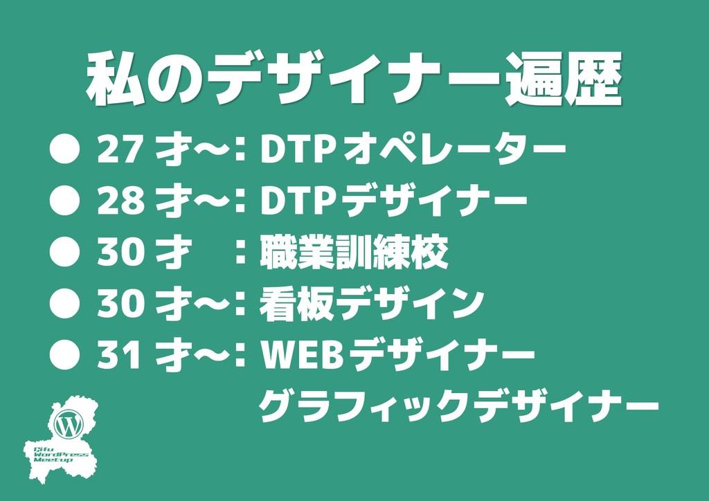 # 私のデザイナー遍歴 ● 27 才〜 :DTPオペレーター ● 28 才〜 :DTPデザイ...