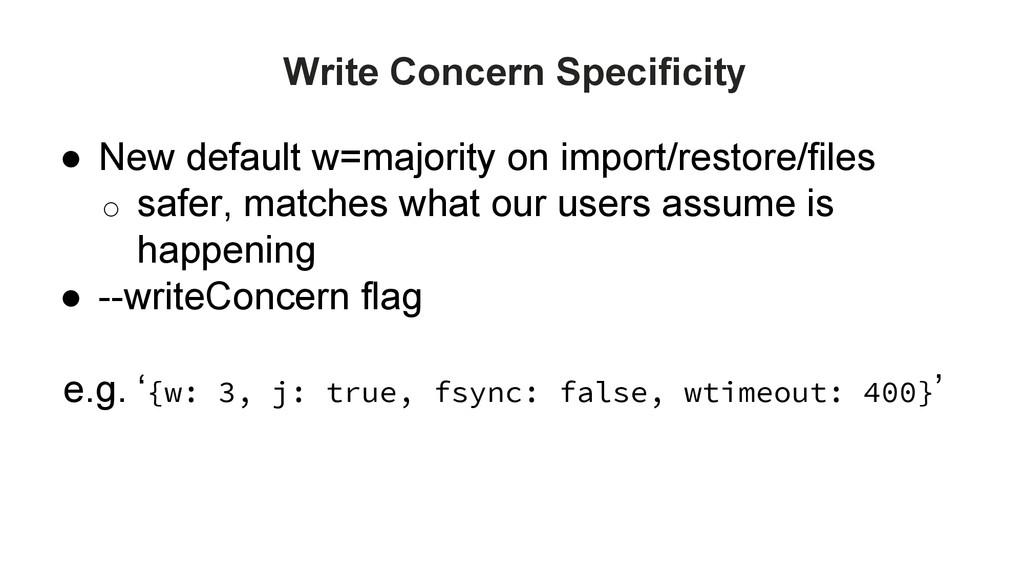Write Concern Specificity ● New default w=major...