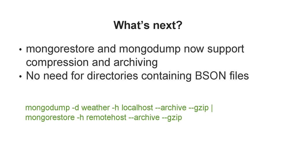 What's next? • mongorestore and mongodump now s...