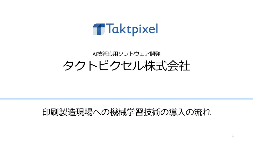 AI技術応用ソフトウェア開発 タクトピクセル株式会社 1 印刷製造現場への機械学習技術の導入の...