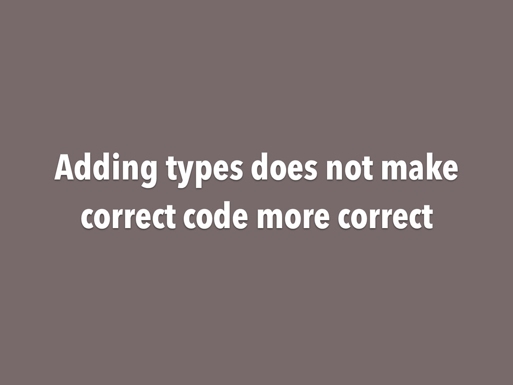 Adding types does not make correct code more co...