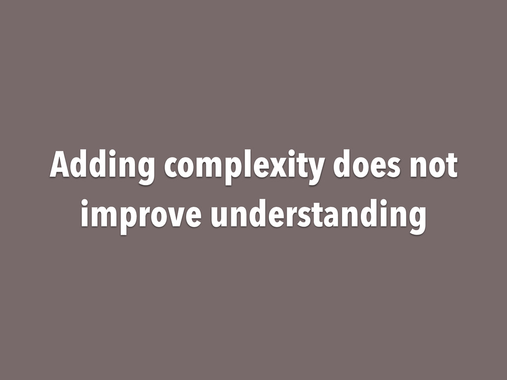 Adding complexity does not improve understanding