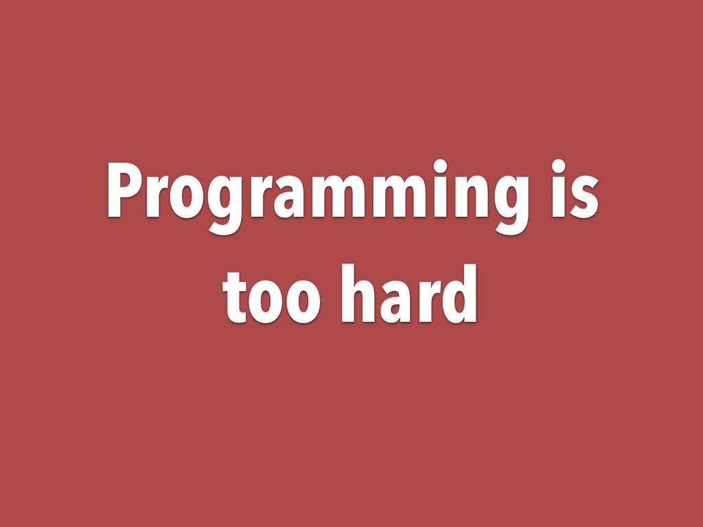 Programming is too hard