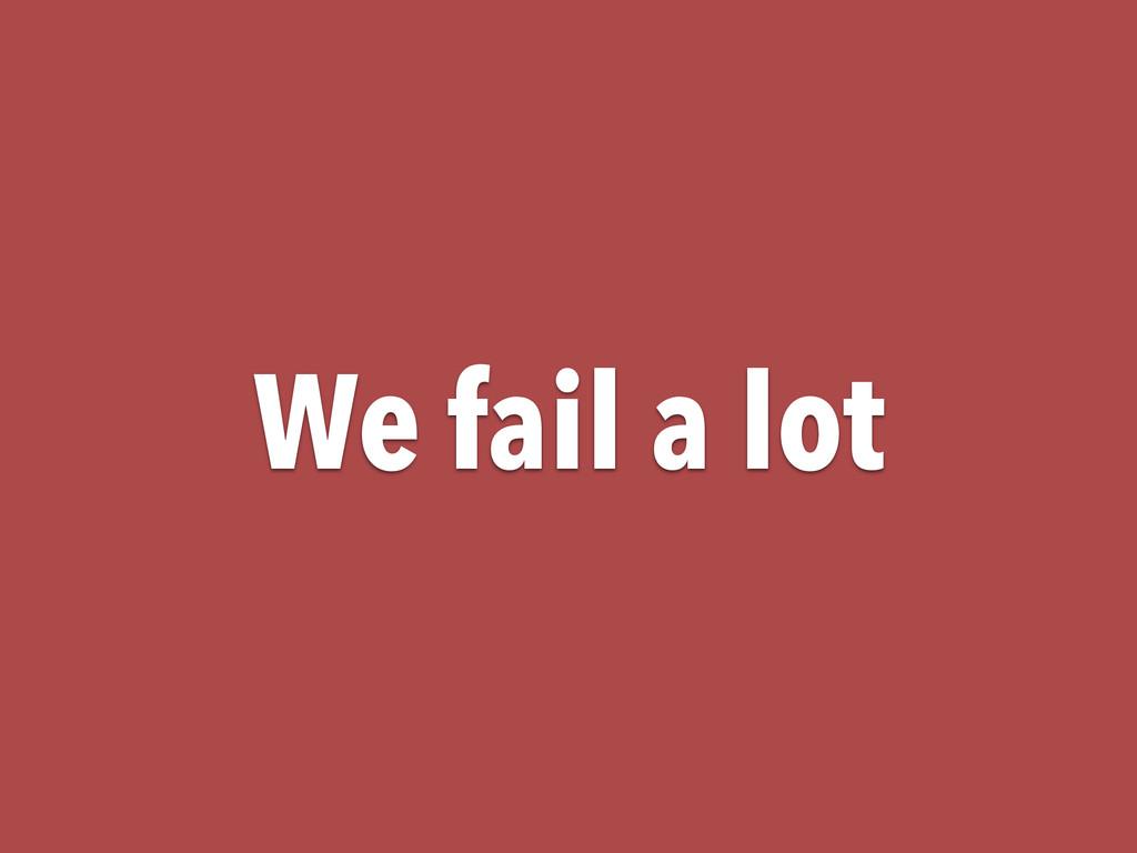 We fail a lot