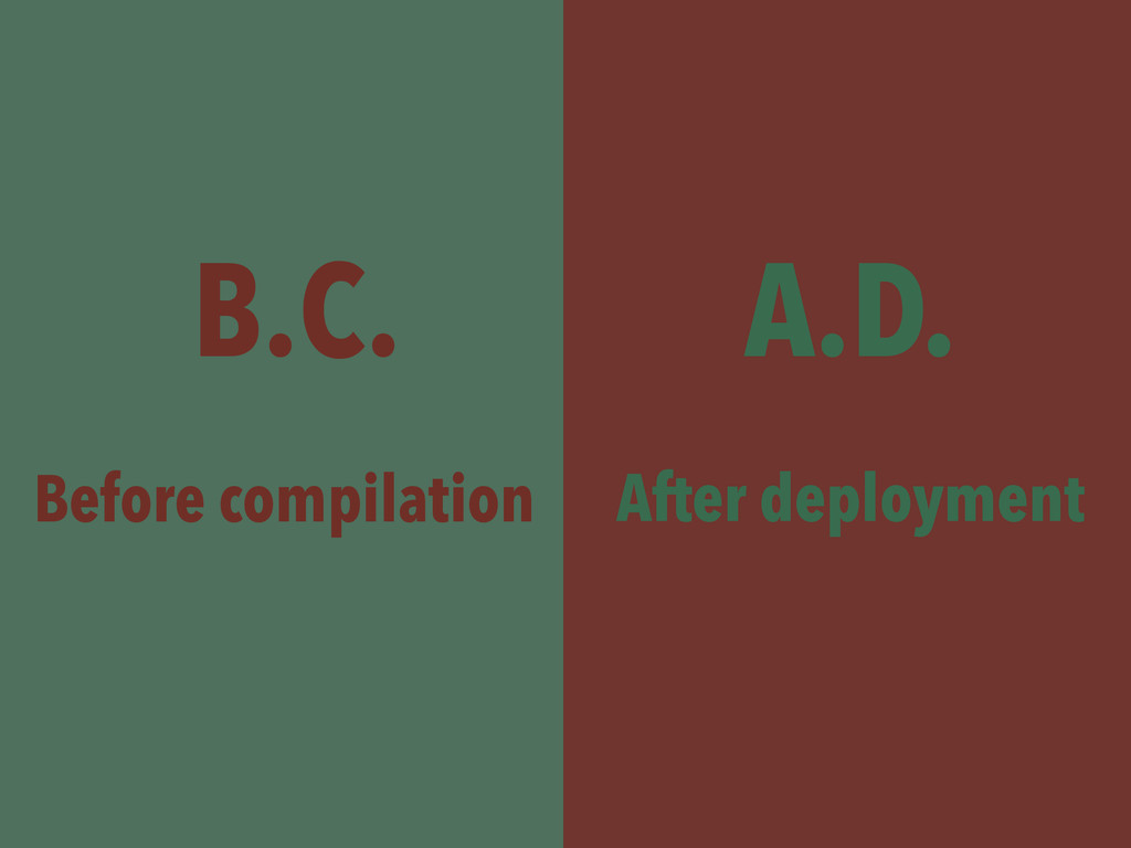 B.C. A.D. Before compilation After deployment