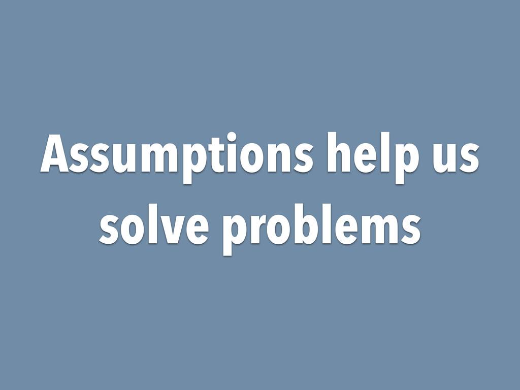 Assumptions help us solve problems