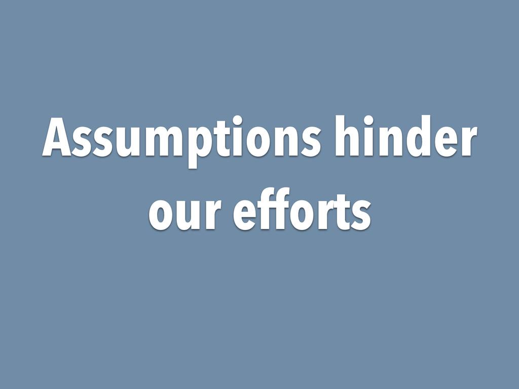 Assumptions hinder our efforts