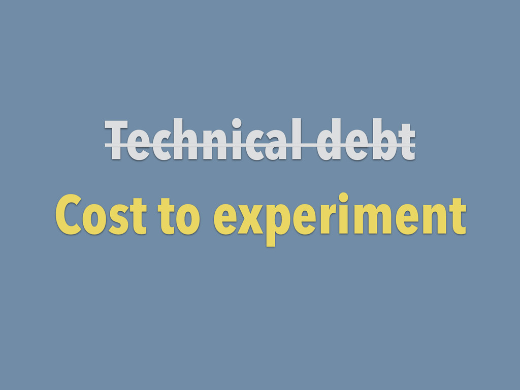 Technical debt Cost to experiment