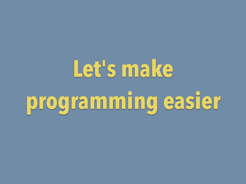 Let's make programming easier