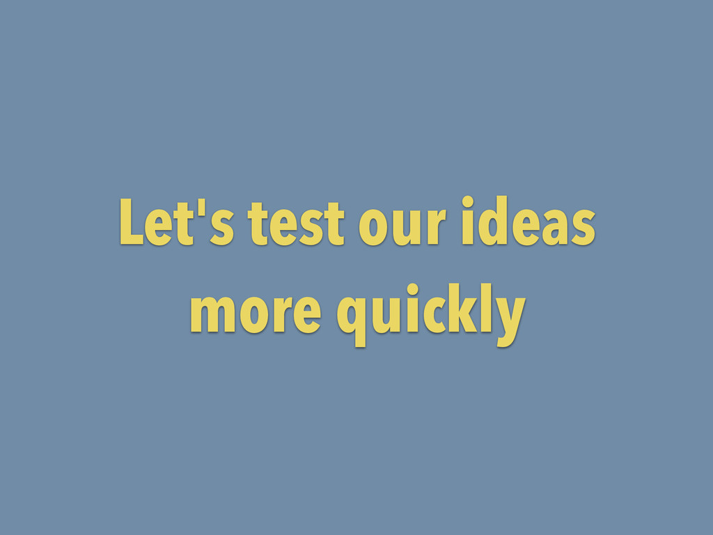 Let's test our ideas more quickly