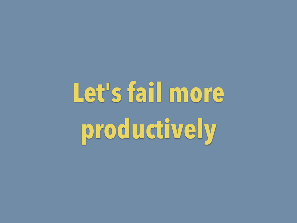 Let's fail more productively