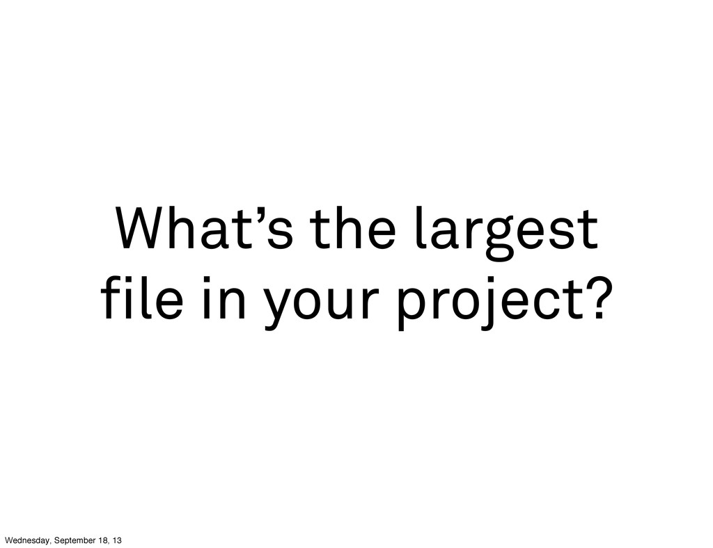 What's the largest file in your project? Wednesd...