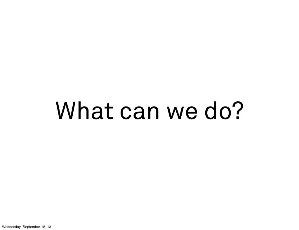What can we do? Wednesday, September 18, 13