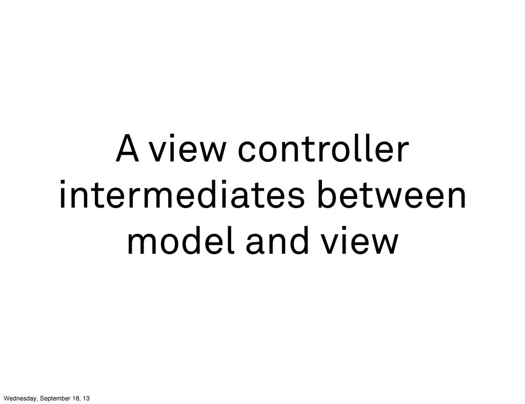 A view controller intermediates between model a...