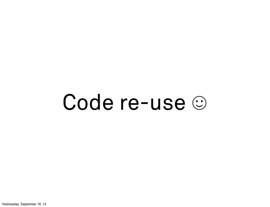 Code re-use ☺ Wednesday, September 18, 13