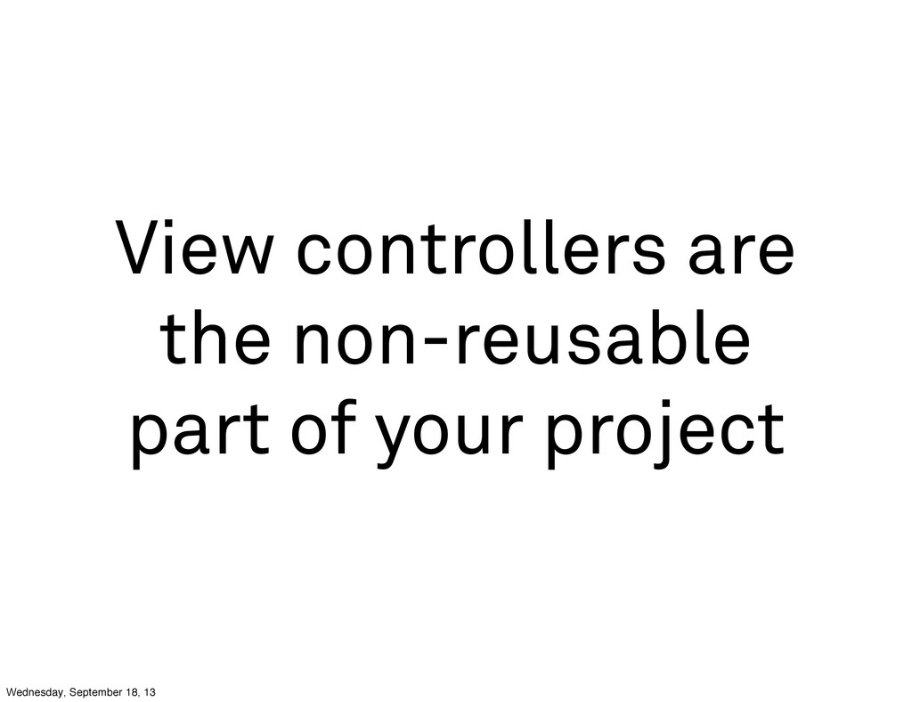 View controllers are the non-reusable part of y...