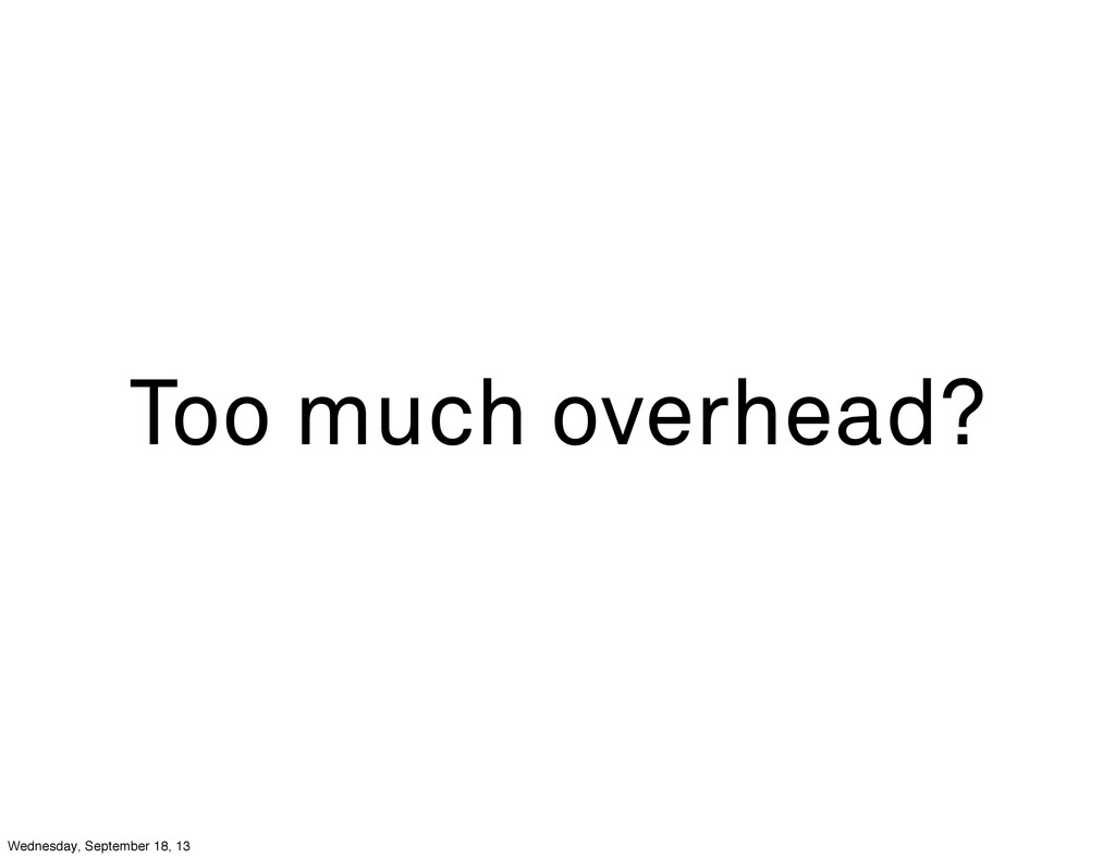 Too much overhead? Wednesday, September 18, 13