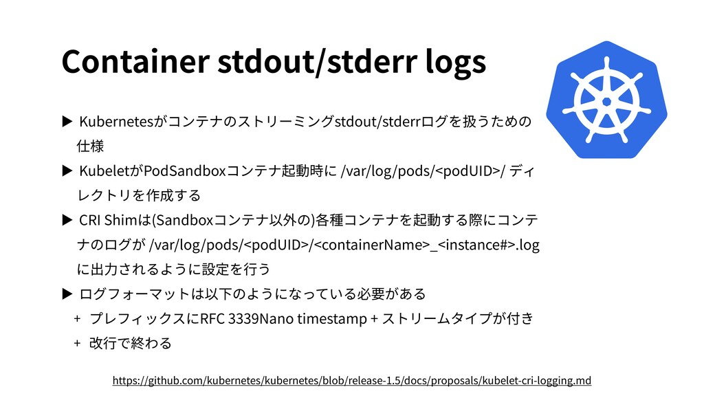 Container stdout/stderr logs ▶ Kubernetesがコンテナの...