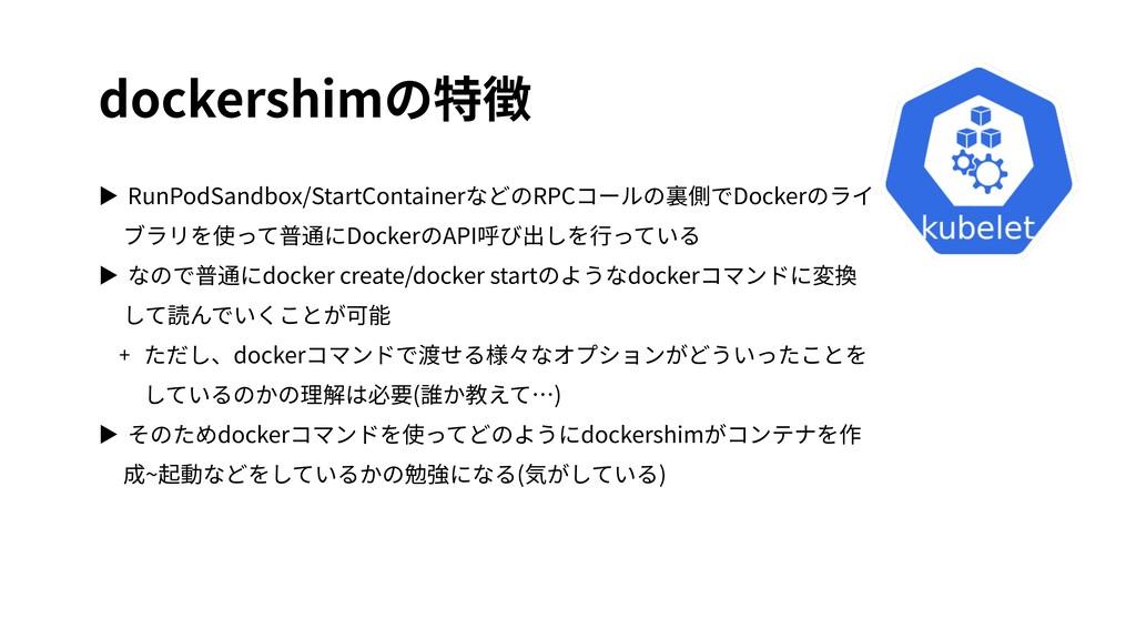 dockershimの特徴 ▶ RunPodSandbox/StartContainerなどの...