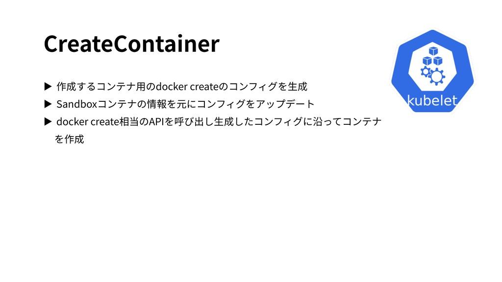 CreateContainer ▶ 作成するコンテナ⽤のdocker createのコンフィグ...