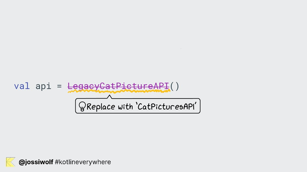 val api = LegacyCatPictureAPI() Replace with 'C...