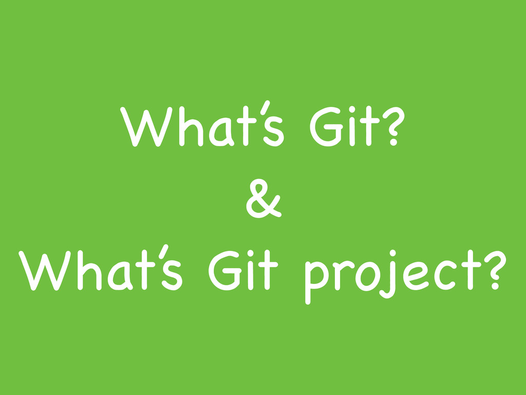 What's Git?  &  What's Git project?