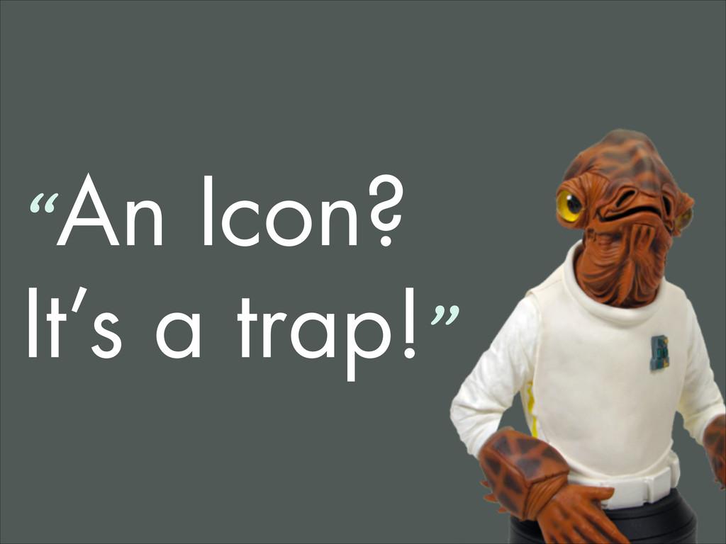 """""""An Icon? It's a trap!"""""""
