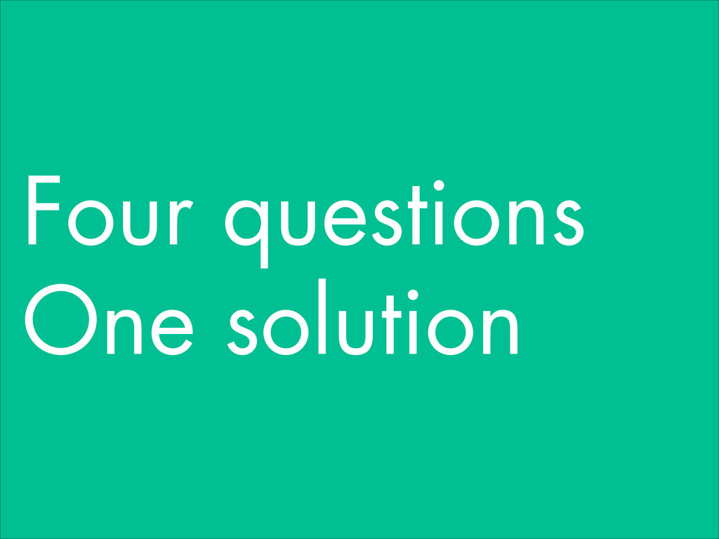Four questions One solution