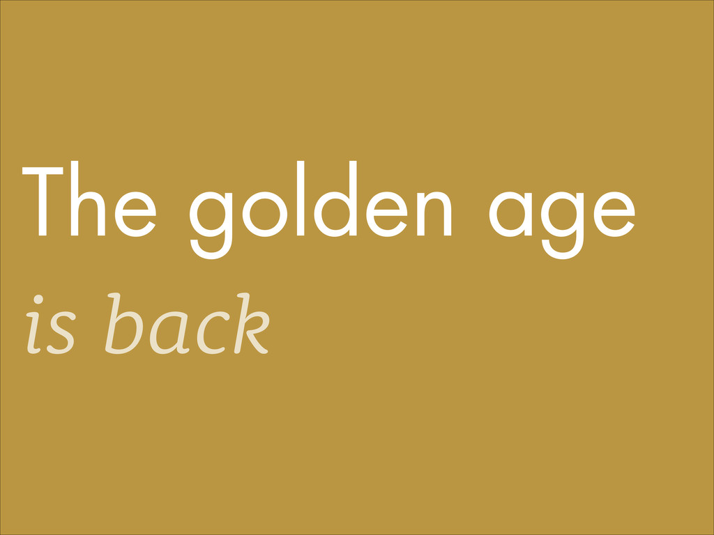 The golden age is back