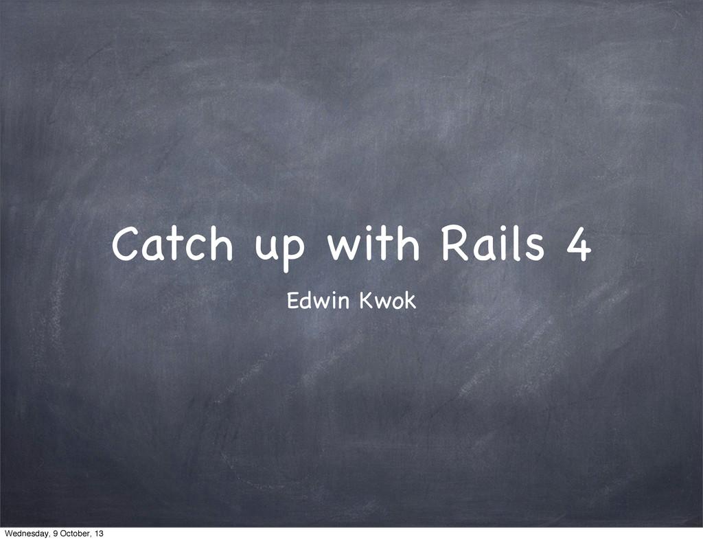 Catch up with Rails 4 Edwin Kwok Wednesday, 9 O...