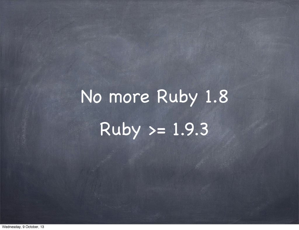 No more Ruby 1.8 Ruby >= 1.9.3 Wednesday, 9 Oct...