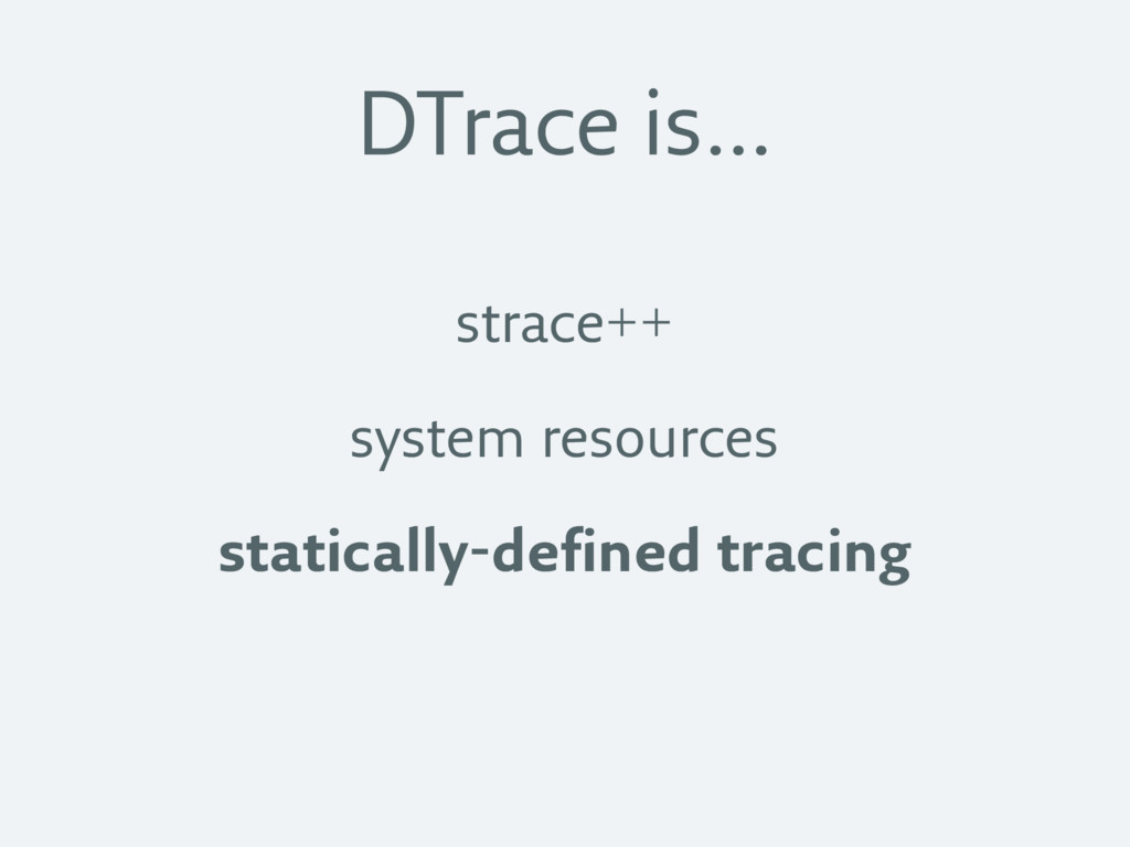 DTrace is… strace++ system resources statically...