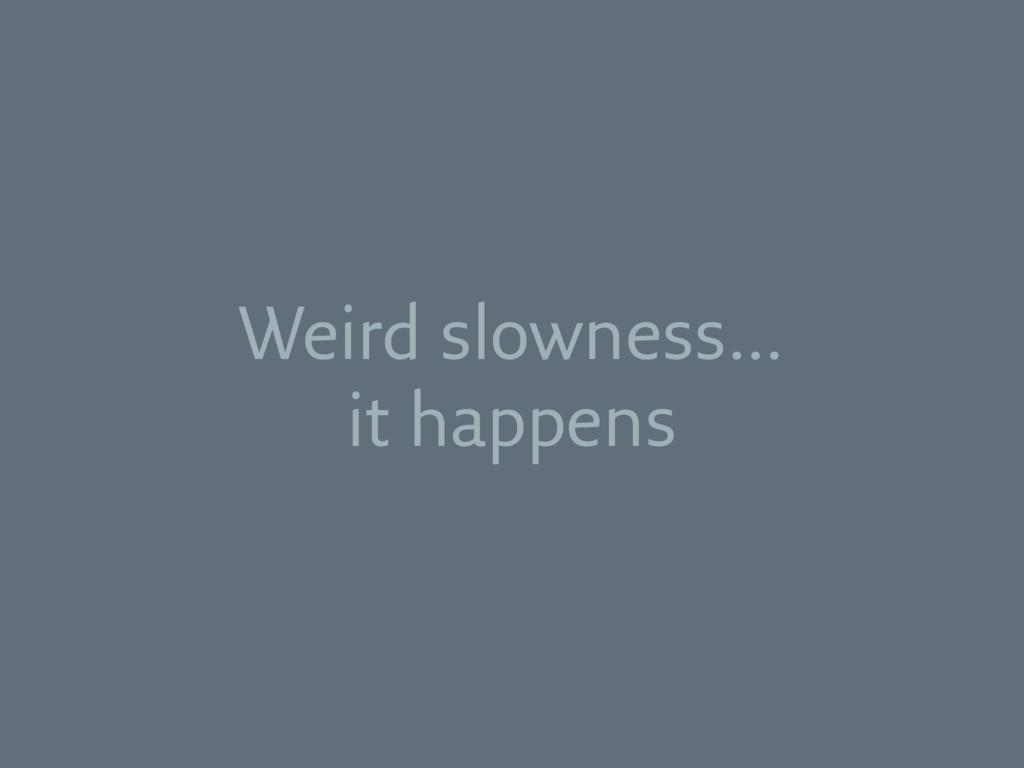 Weird slowness… it happens