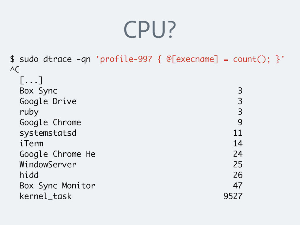 CPU? $ sudo dtrace -qn 'profile-997 { @[execnam...