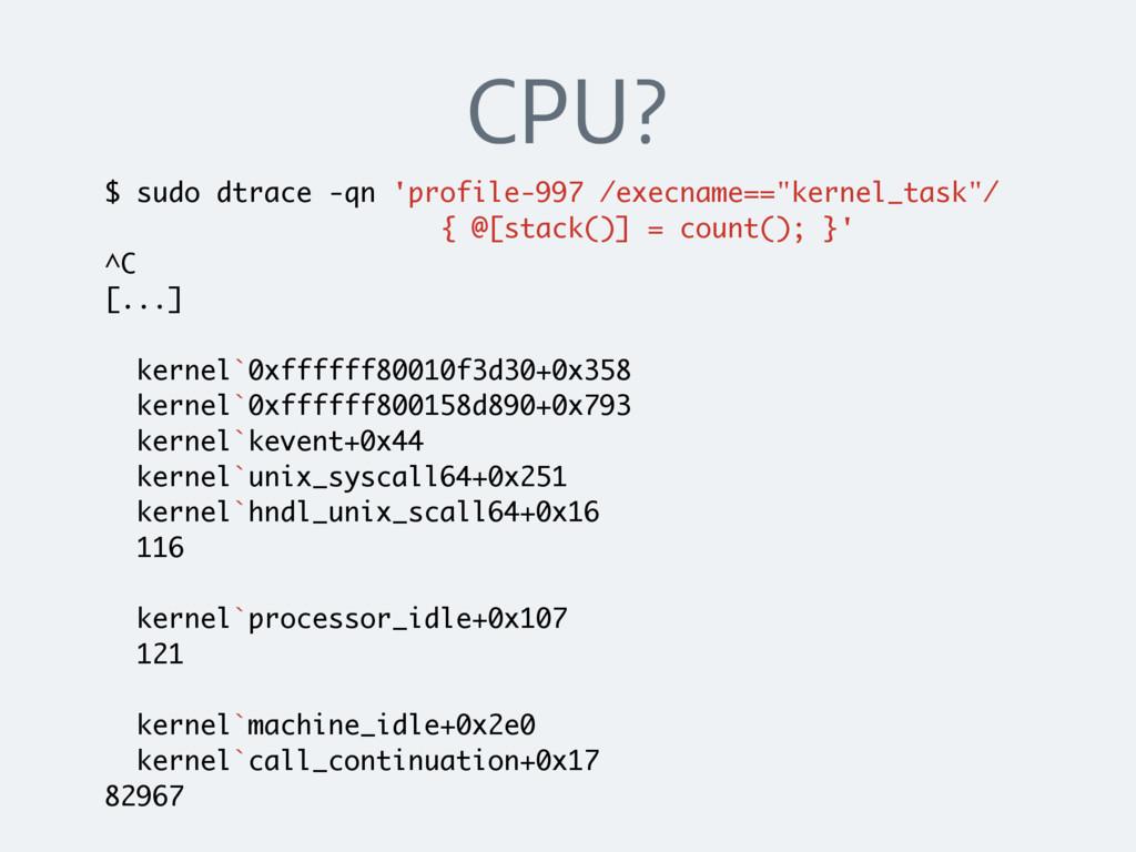 CPU? $ sudo dtrace -qn 'profile-997 /execname==...