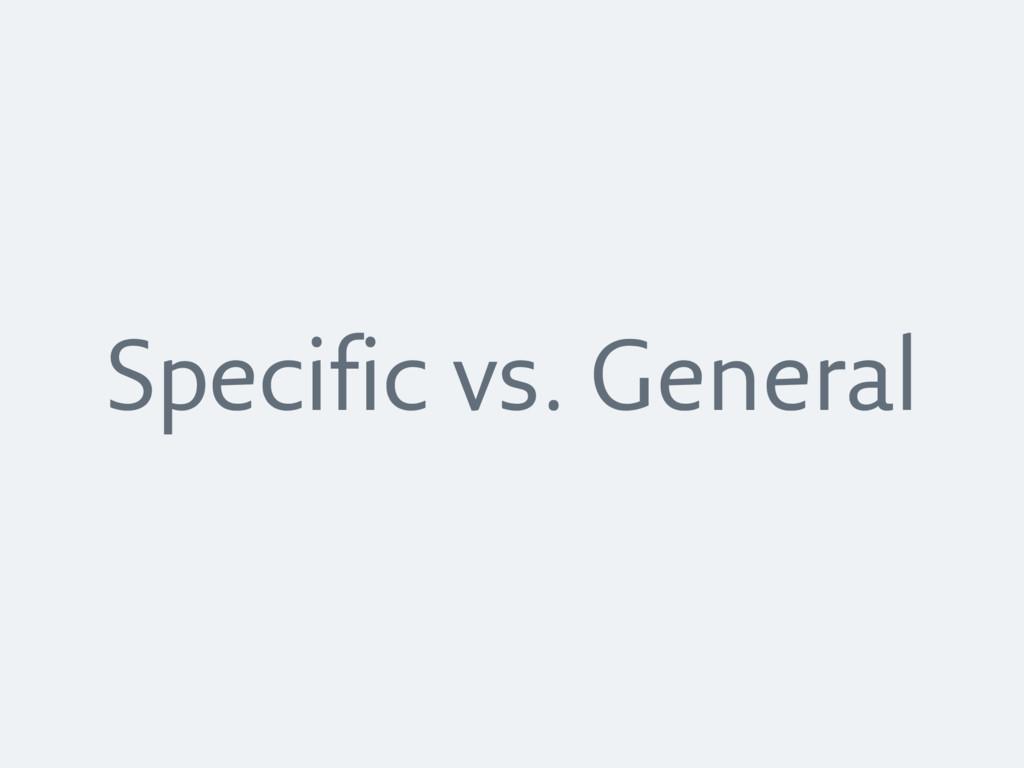Specific vs. General