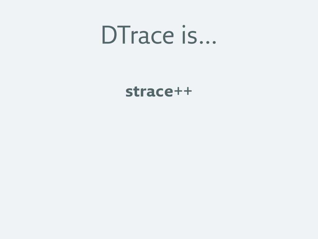 DTrace is… strace++