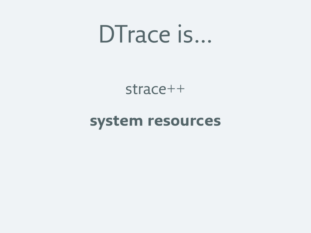DTrace is… strace++ system resources