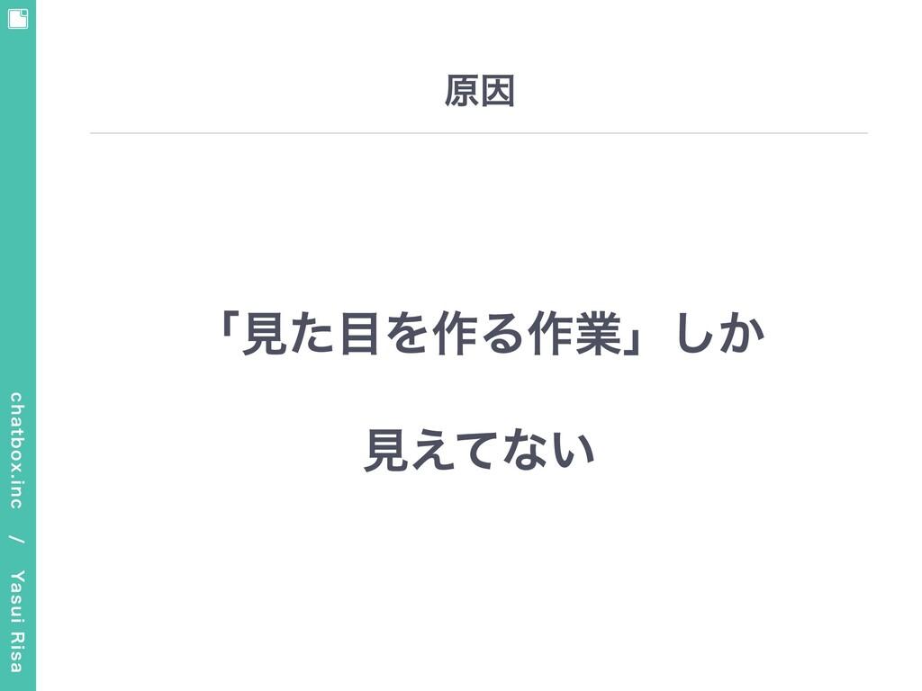 chatbox.inc / Yasui Risa 原因 「⾒た⽬を作る作業」しか ⾒えてない