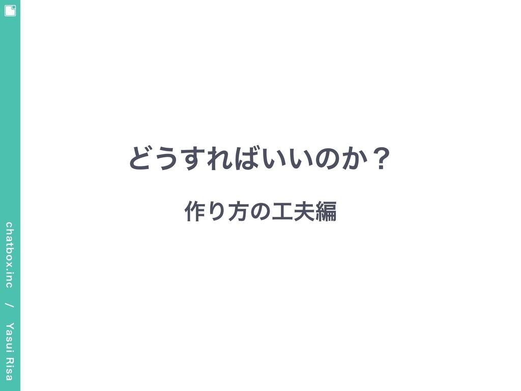 どうすればいいのか? 作り⽅の⼯夫編 chatbox.inc / Yasui Risa