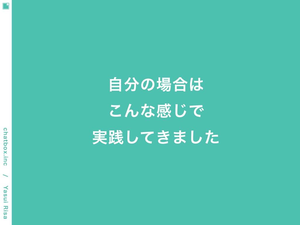 ⾃分の場合は こんな感じで 実践してきました chatbox.inc / Yasui Ri...