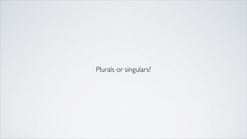 Plurals or singulars?