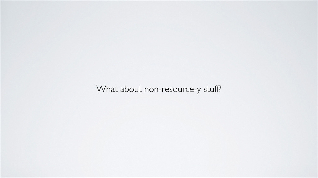 What about non-resource-y stuff?